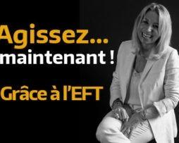 Agissez maintenant grâce aux pouvoirs de l'EFT